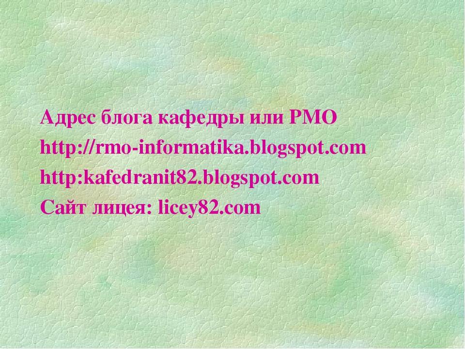 Адрес блога кафедры или РМО http://rmo-informatika.blogspot.com http:kafedran...