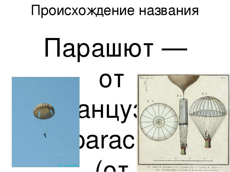 Происхождение названия Парашют — от французского parachute (от греческого pa...