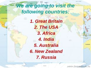 We are going to visit the following countries: 1. Great Britain 2. The USA 3.