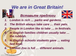 We are in Great Britain! Вставьте предлоги London is rich … parks and gardens