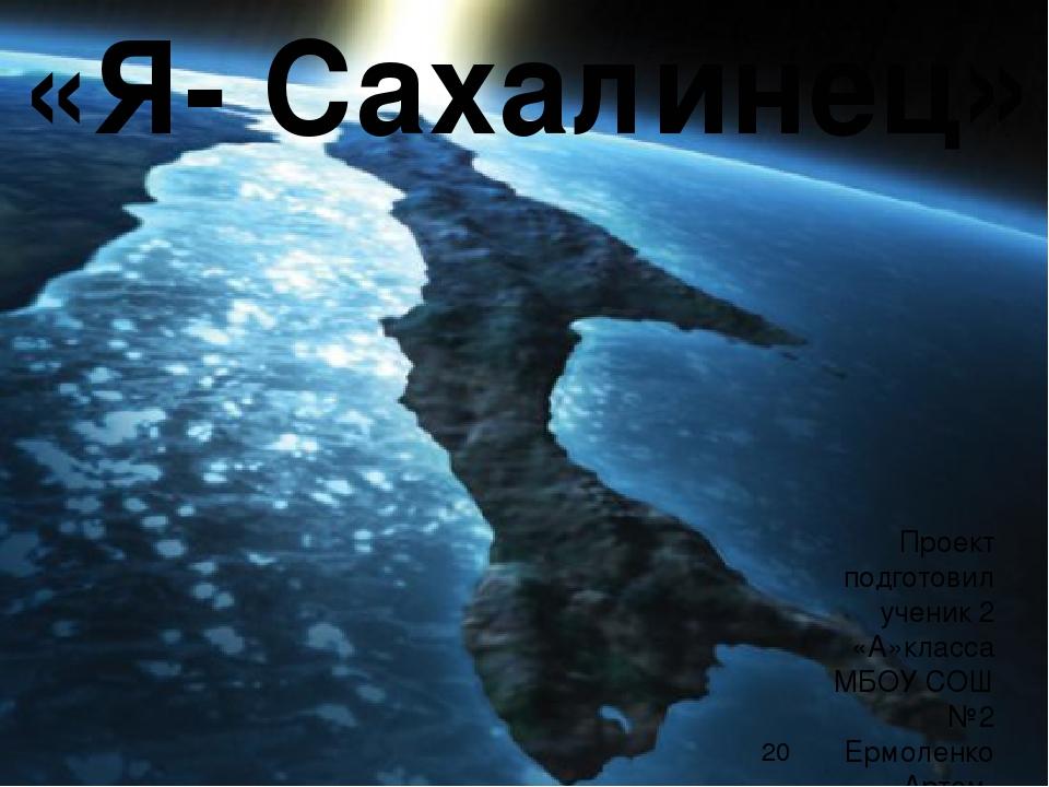Проект подготовил ученик 2 «А»класса МБОУ СОШ №2 Ермоленко Артем. «Я- Сахали...