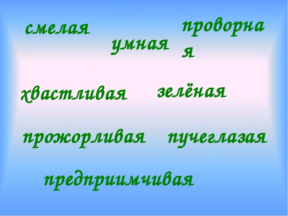 смелая умная проворная хвастливая зелёная предприимчивая пучеглазая прожорливая