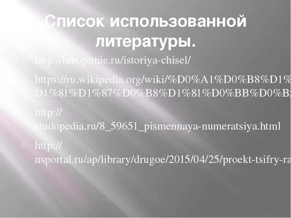Список использованной литературы. http://lubopitnie.ru/istoriya-chisel/ https...