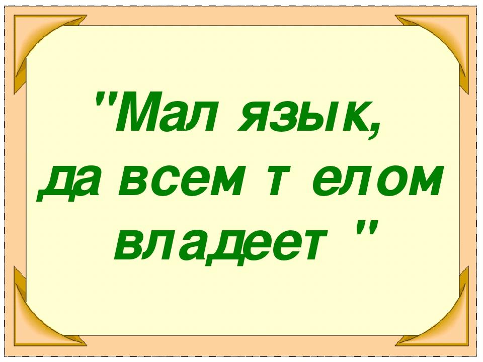 """""""Мал язык, да всем телом владеет"""""""
