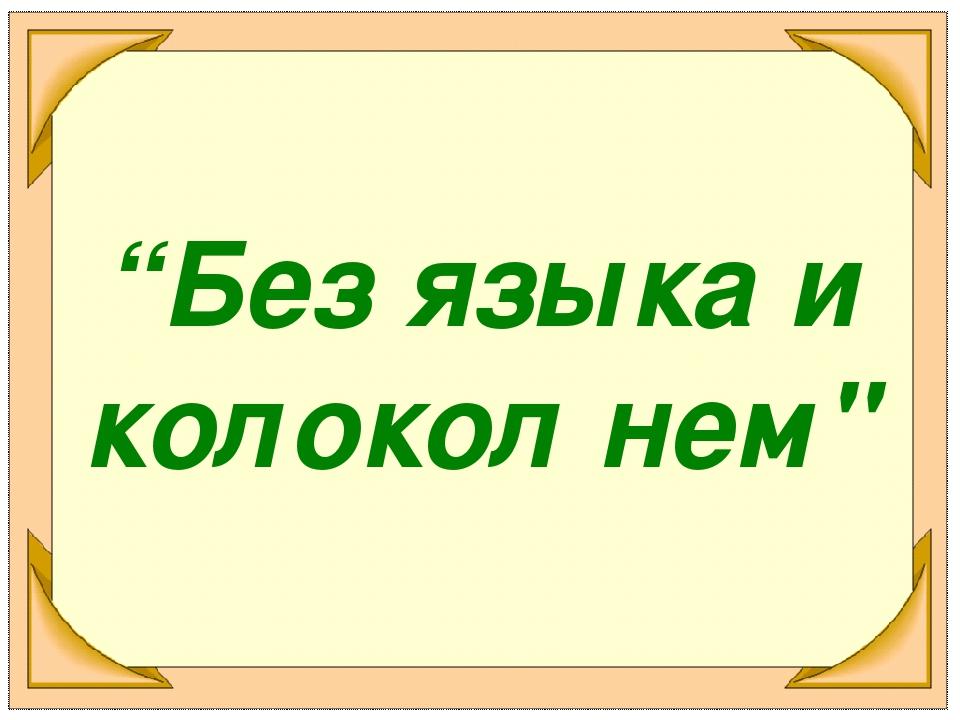 """""""Без языка и колокол нем"""""""