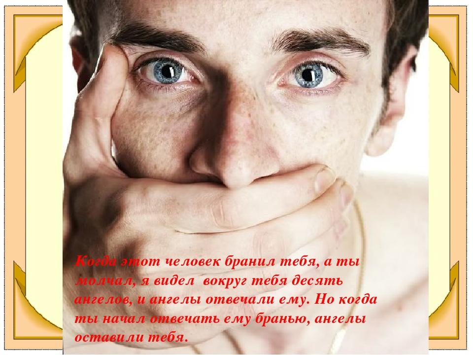 Когда этот человек бранил тебя, а ты молчал, я видел вокруг тебя десять ангел...