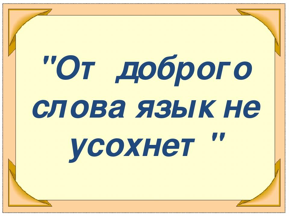 """""""От доброго слова язык не усохнет"""""""