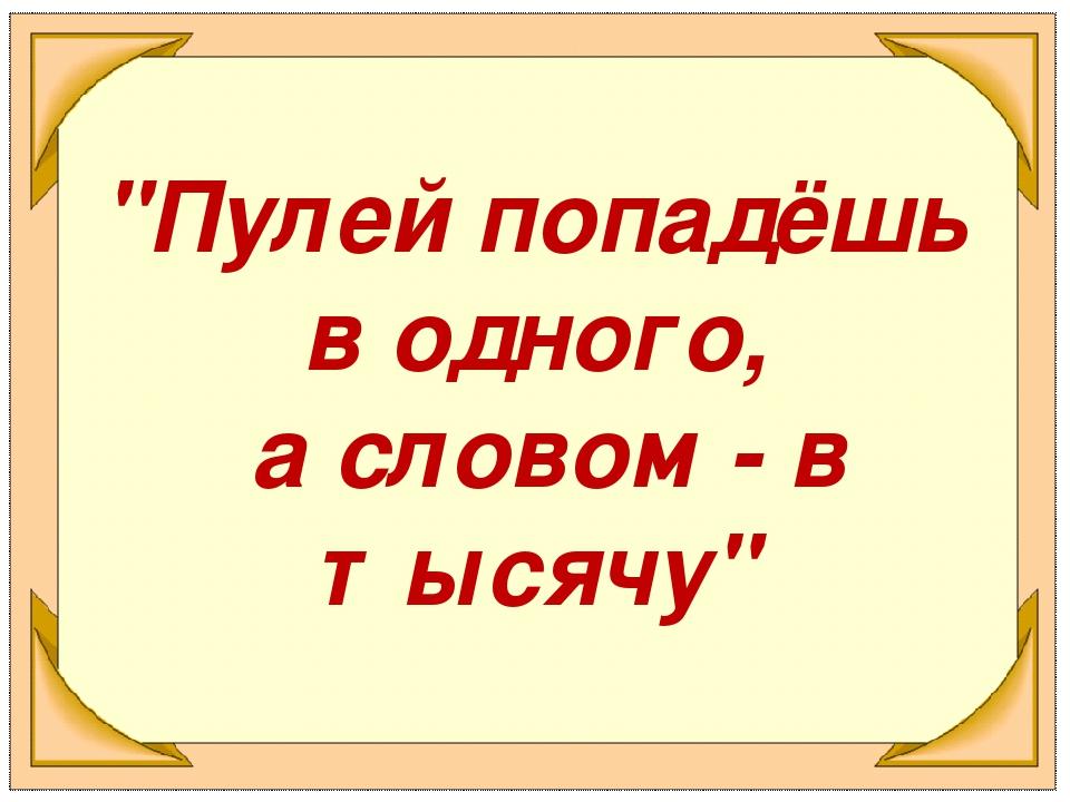 """""""Пулей попадёшь в одного, а словом - в тысячу"""""""