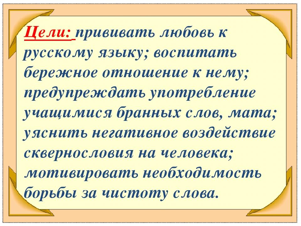 Цели: прививать любовь к русскому языку; воспитать бережное отношение к нему;...