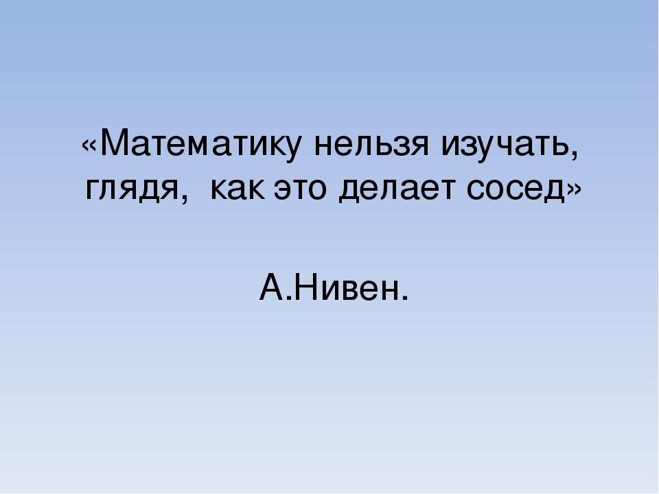 «Математику нельзя изучать, глядя, как это делает сосед»         ...