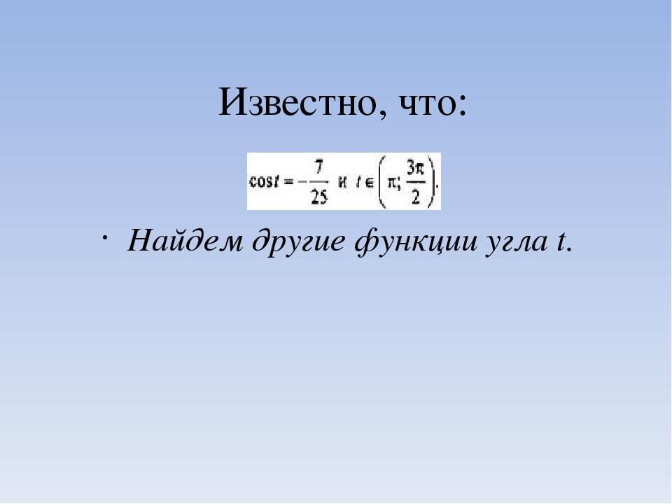 Известно, что: Найдем другие функции угла t.