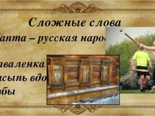 Сложные слова Лапта – русская народная игра Заваленка – невысокая земляная на