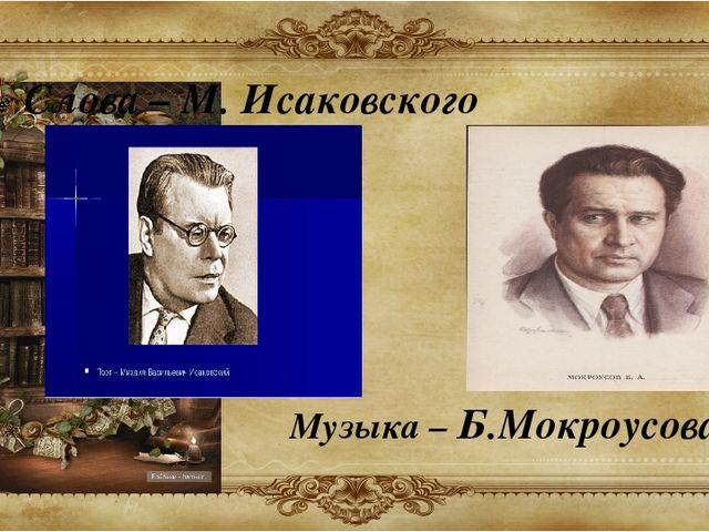 Слова – М. Исаковского Музыка – Б.Мокроусова