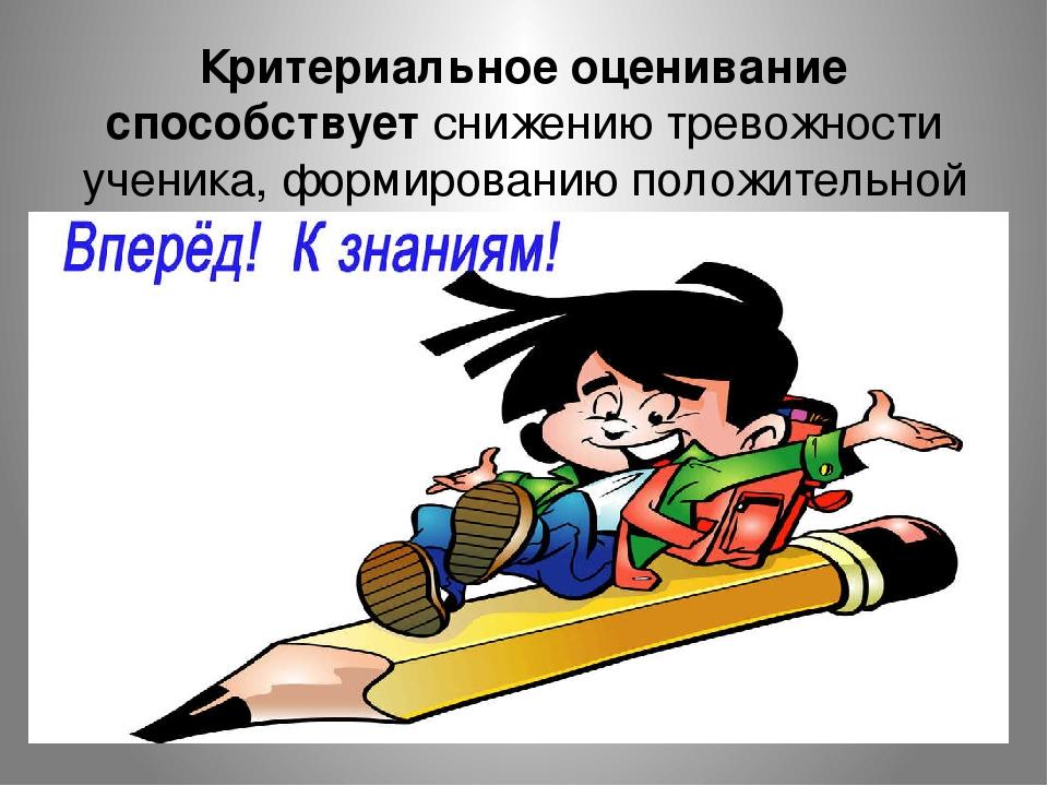 Критериальное оценивание способствует снижению тревожности ученика, формирова...