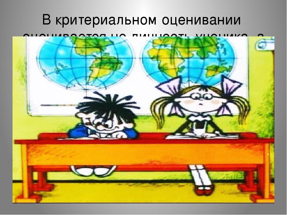 В критериальном оценивании оценивается не личность ученика, а его деятельность.