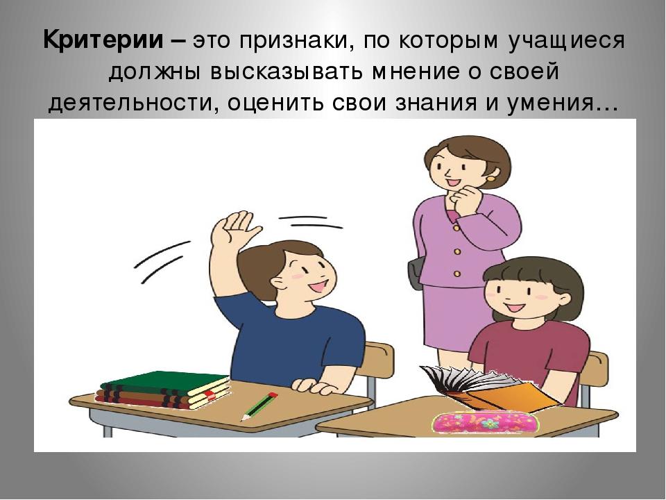 Критерии – это признаки, по которым учащиеся должны высказывать мнение о свое...