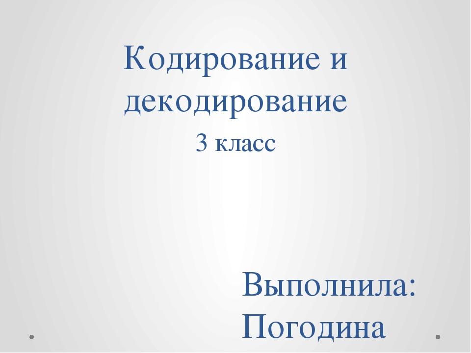 Кодирование и декодирование 3 класс Выполнила: Погодина Ирина Владимировна, у...