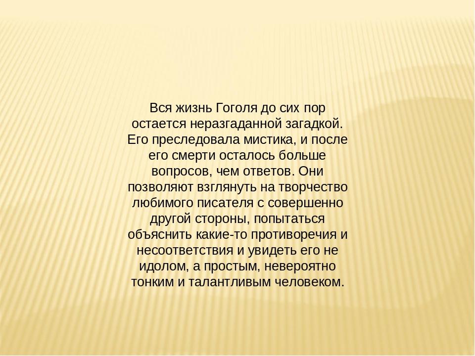 Вся жизнь Гоголя до сих пор остается неразгаданной загадкой. Его преследовала...
