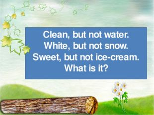 Clean, but not water. White, but not snow. Sweet, but not ice-cream. What is