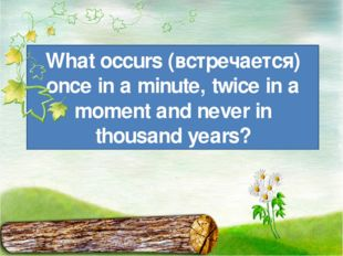 What occurs (встречается) once in a minute, twice in a moment and never in th