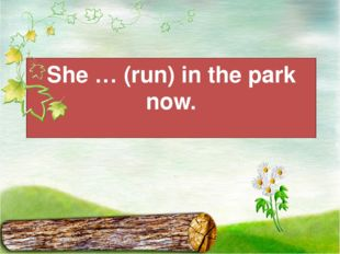 She … (run) in the park now.