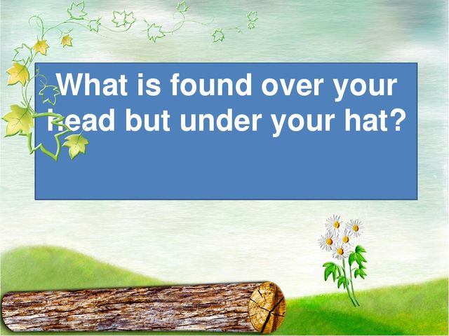 What is found over your head but under your hat?