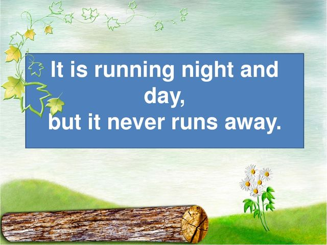 It is running night and day, but it never runs away.