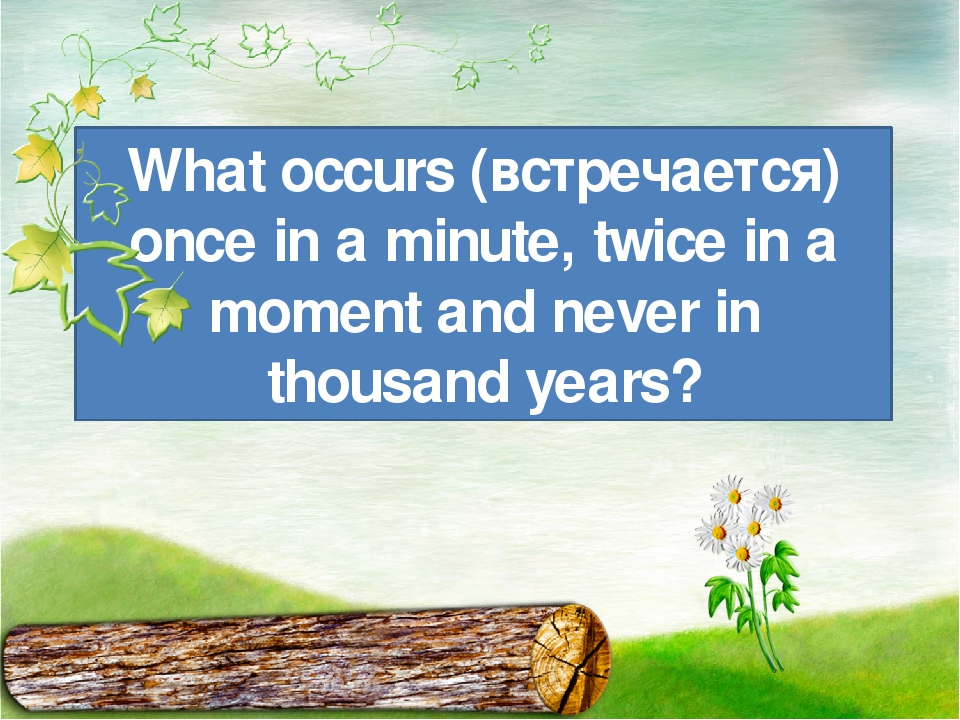 What occurs (встречается) once in a minute, twice in a moment and never in th...