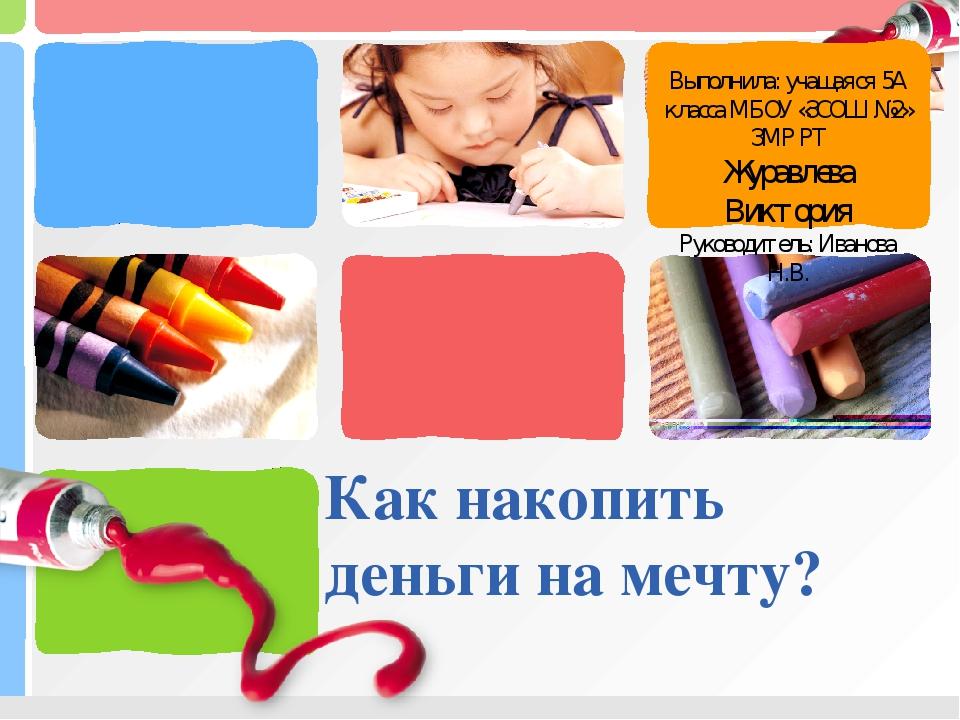 Как накопить деньги на мечту? Выполнила: учащаяся 5А класса МБОУ «ЗСОШ №2» ЗМ...