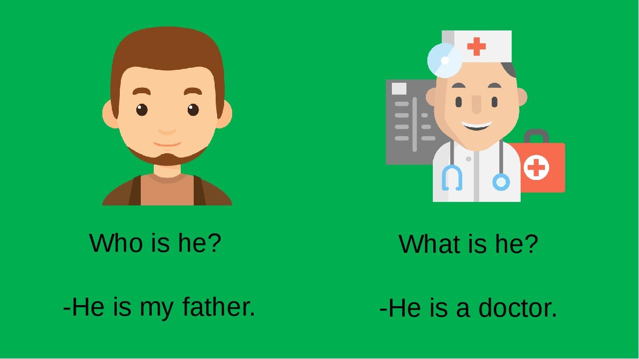 Who is he? -He is my father. What is he? -He is a doctor.