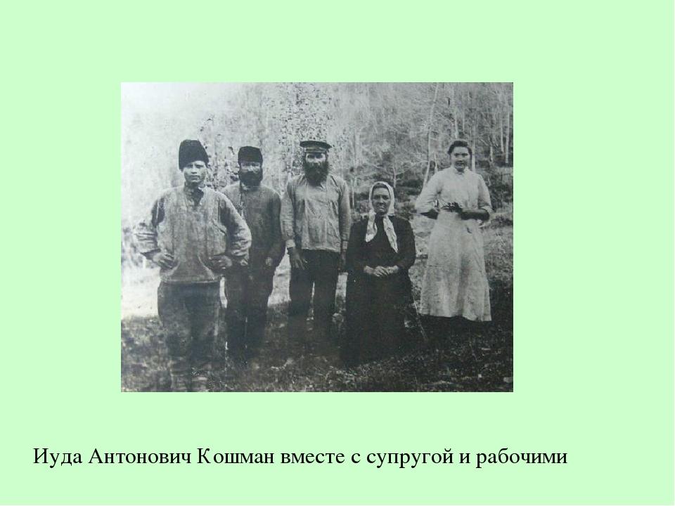 Иуда Антонович Кошман вместе с супругой и рабочими