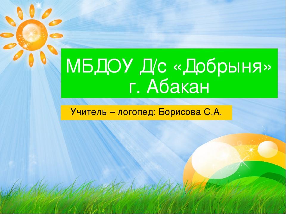 МБДОУ Д/с «Добрыня» г. Абакан Учитель – логопед: Борисова С.А.