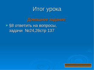 Итог урока Домашнее задание: §8 ответить на вопросы, задачи №24,26стр 137 eka