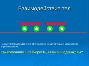 Взаимодействие тел Рассмотрим взаимодействие двух тележек, между которыми уст