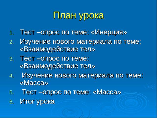 План урока Тест –опрос по теме: «Инерция» Изучение нового материала по теме:...