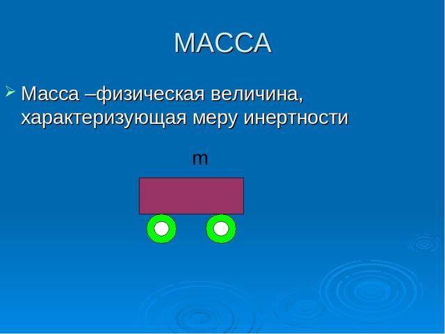 МАССА Масса –физическая величина, характеризующая меру инертности m
