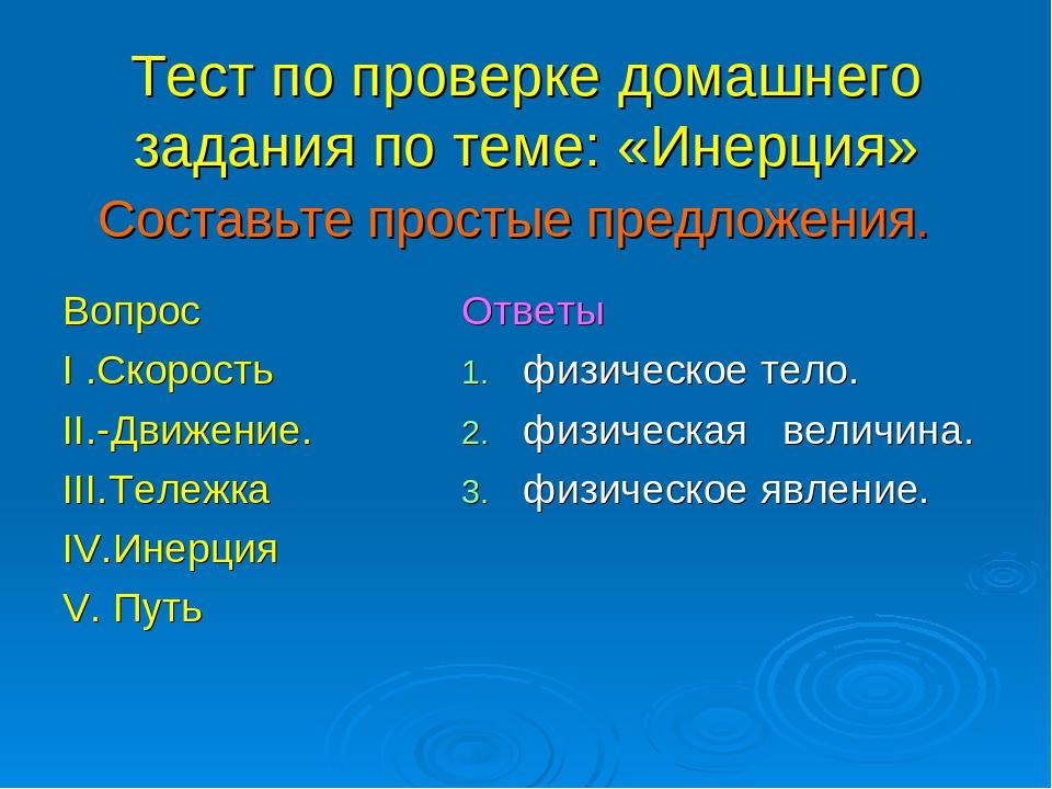 Тест по проверке домашнего задания по теме: «Инерция» Вопрос I .Скорость II.-...
