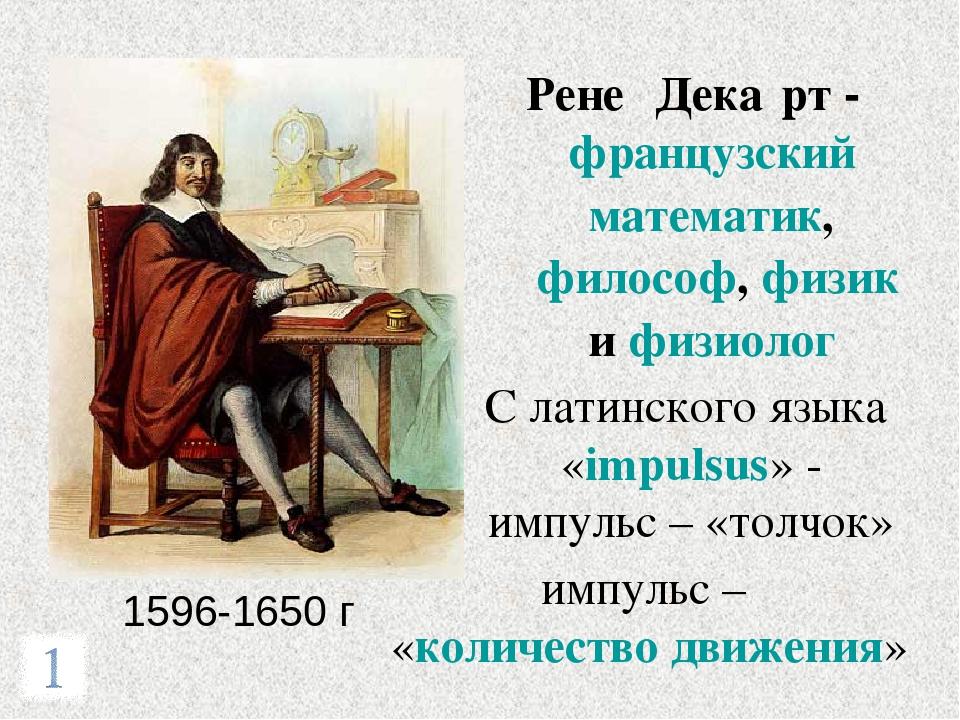 1596-1650 г Рене́ Дека́рт - французский математик, философ, физик и физиолог...