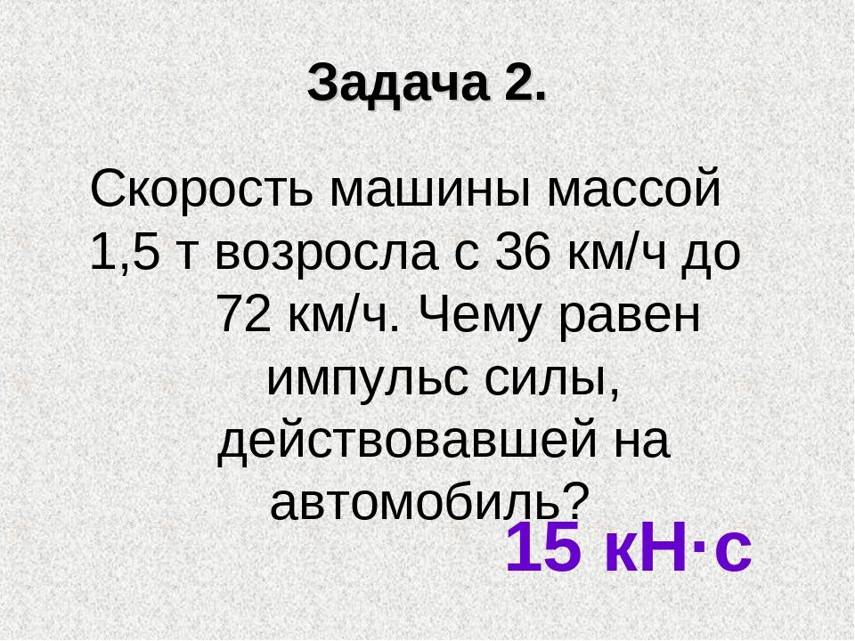Задача 2. Скорость машины массой 1,5 т возросла с 36 км/ч до 72 км/ч. Чему ра...