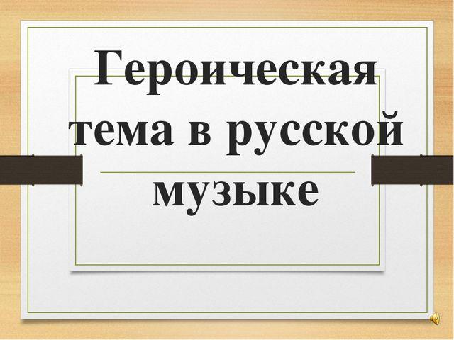 Героическая тема в русской музыке 7 класс