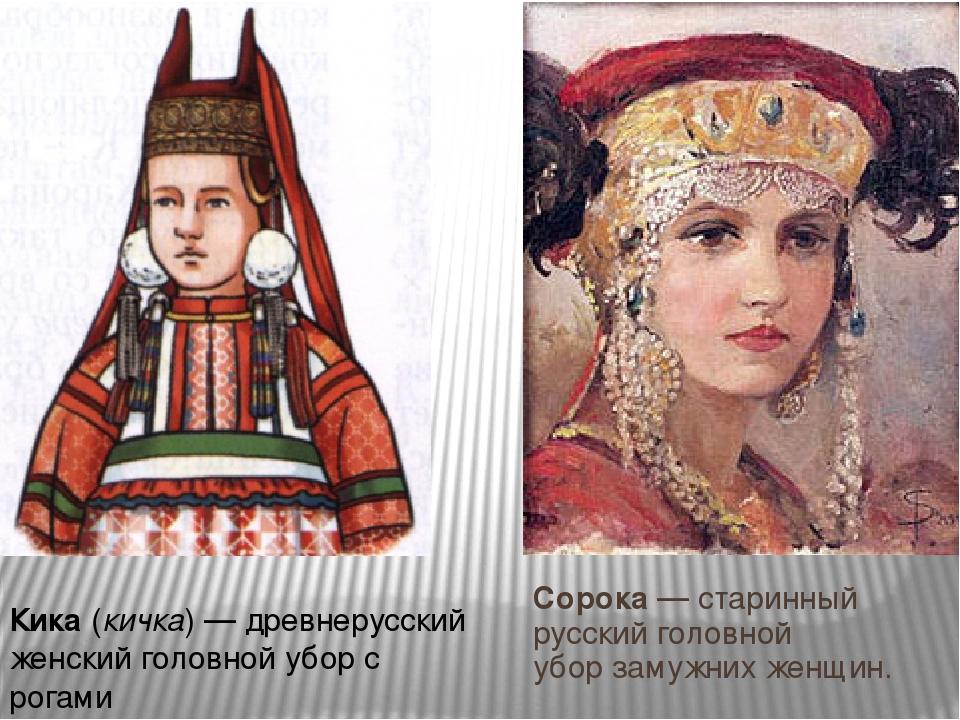 Соро́ка— старинный русскийголовной уборзамужних женщин. Ки́ка(кичка)— др...