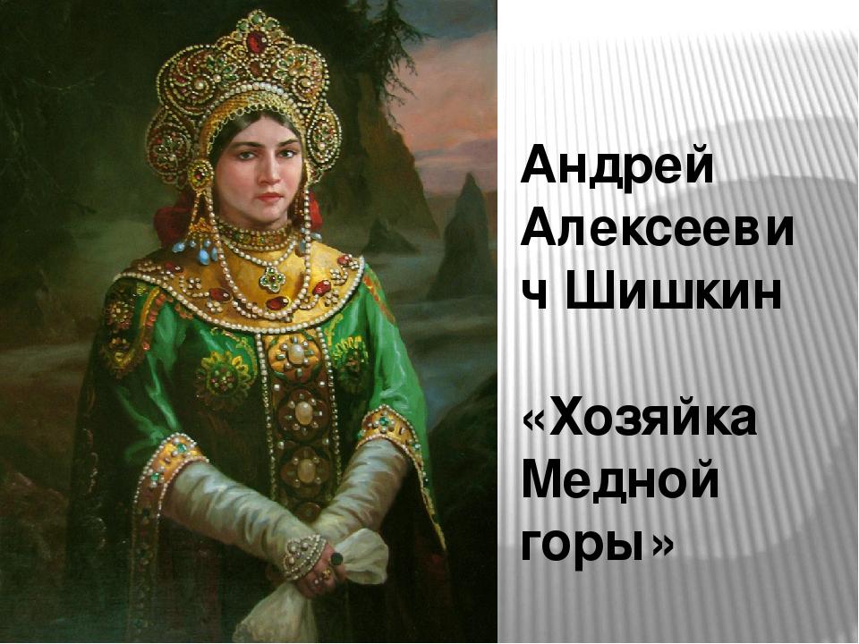 Андрей Алексеевич Шишкин «Хозяйка Медной горы»