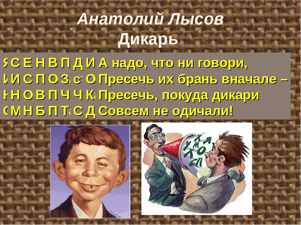 Анатолий Лысов Дикарь Я видел нынче дикаря И говорил с ним даже, Но, откровен...