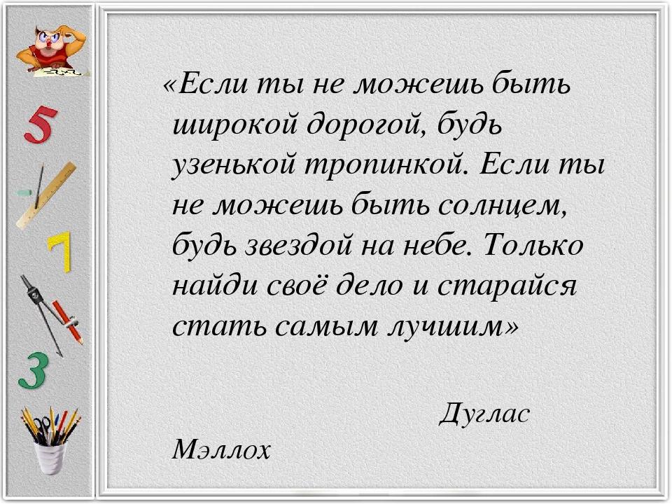 «Если ты не можешь быть широкой дорогой, будь узенькой тропинкой. Если ты не...