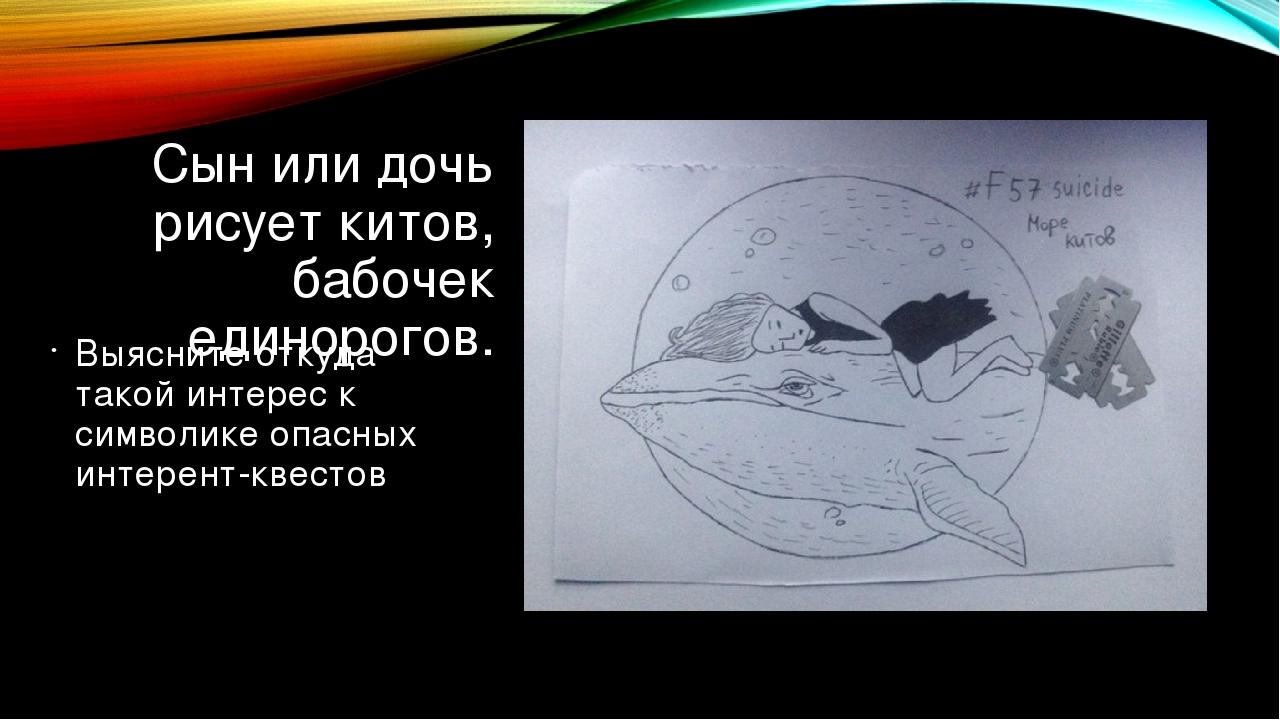 Сын или дочь рисует китов, бабочек единорогов. Выясните откуда такой интерес...