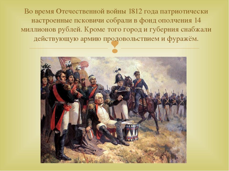 Во время Отечественной войны 1812 года патриотически настроенные псковичи соб...