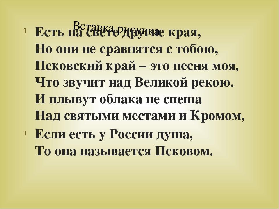 Есть на свете другие края, Но они не сравнятся с тобою, Псковский край – это...