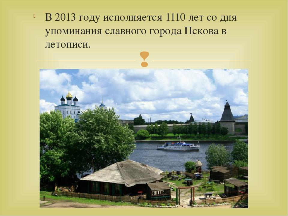 В 2013 году исполняется 1110 лет со дня упоминания славного города Пскова в л...