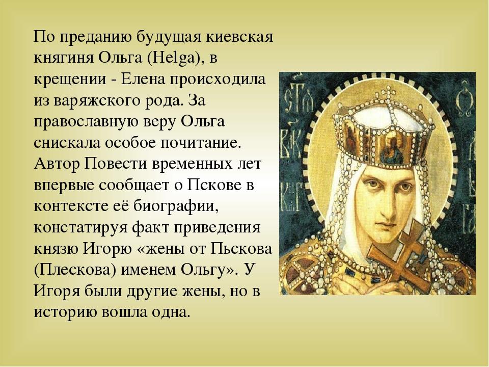 По преданию будущая киевская княгиня Ольга (Helga), в крещении - Елена происх...