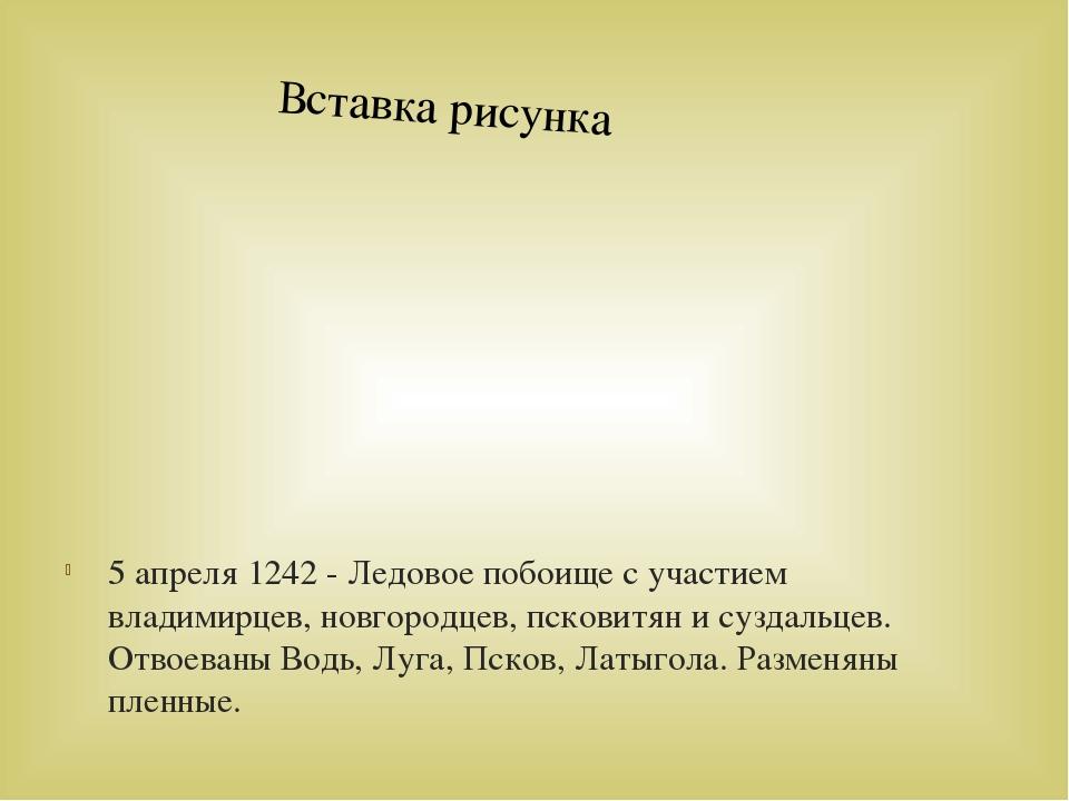 5 апреля 1242 - Ледовое побоище с участием владимирцев, новгородцев, псковитя...